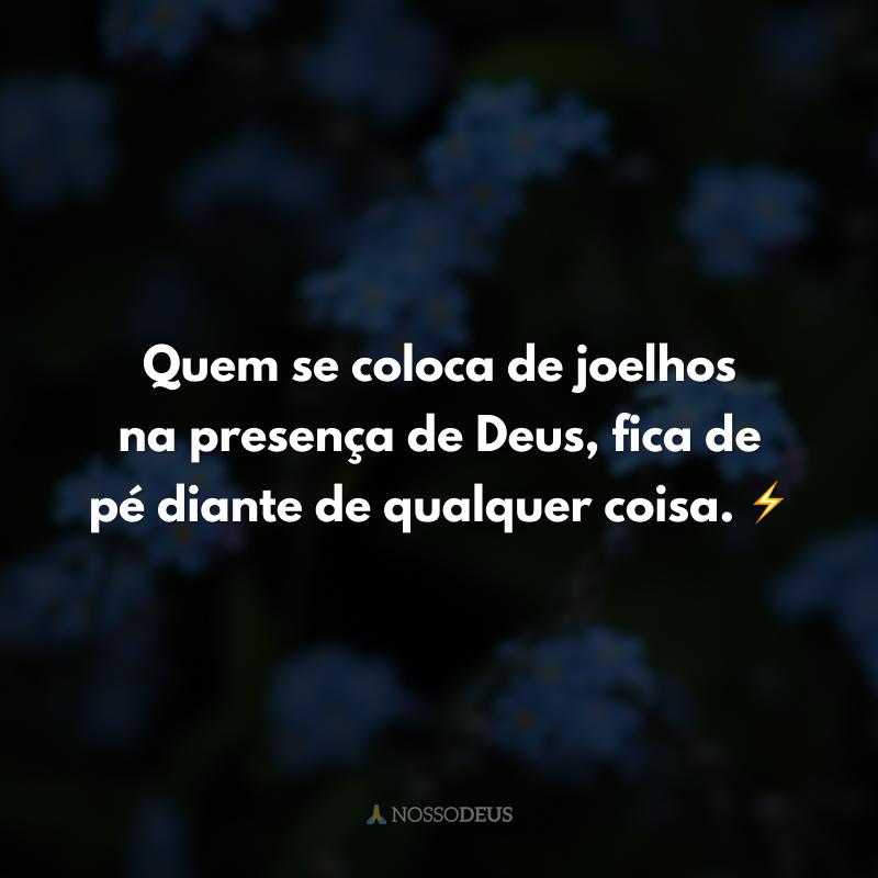 Quem se coloca de joelhos na presença de Deus, fica de pé diante de qualquer coisa. ⚡