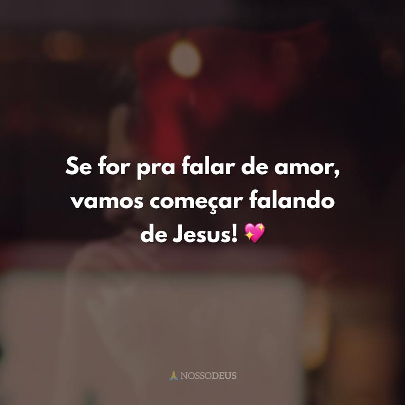 Se for pra falar de amor, vamos começar falando de Jesus! 💖