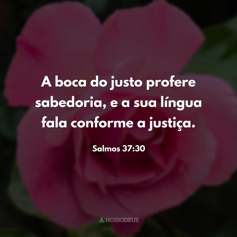 A boca do justo profere sabedoria, e a sua língua fala conforme a justiça.