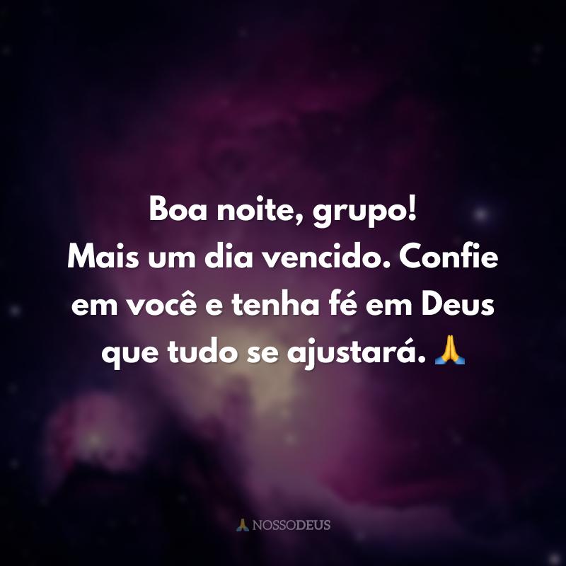 Boa noite, grupo! Mais um dia vencido. Confie em você e tenha fé em Deus que tudo se ajustará. 🙏