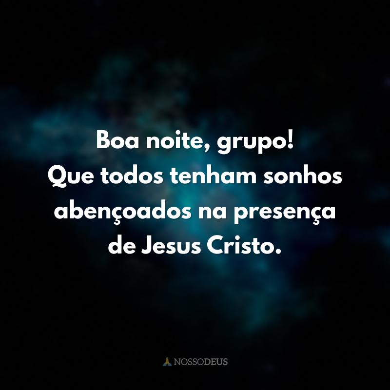 Boa noite, grupo! Que todos tenham sonhos abençoados na presença de Jesus Cristo.