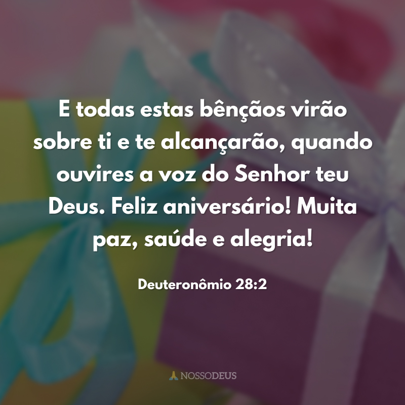 E todas estas bênçãos virão sobre ti e te alcançarão, quando ouvires a voz do Senhor teu Deus. Feliz aniversário! Muita paz, saúde e alegria!