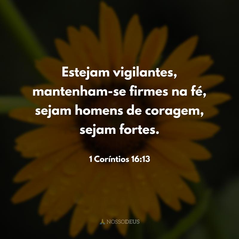 Estejam vigilantes, mantenham-se firmes na fé, sejam homens de coragem, sejam fortes.