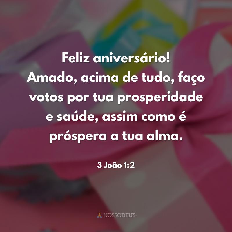 Feliz aniversário! Amado, acima de tudo, faço votos por tua prosperidade e saúde, assim como é próspera a tua alma.