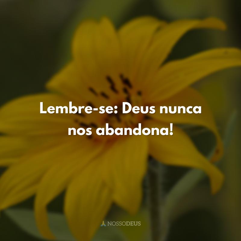 Lembre-se: Deus nunca nos abandona!