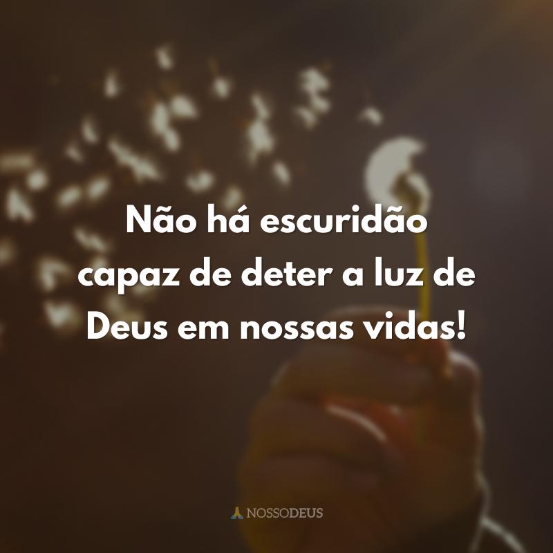 Não há escuridão capaz de deter a luz de Deus em nossas vidas!