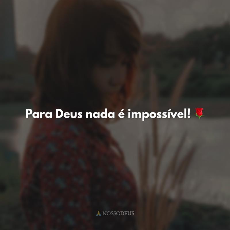 Para Deus nada é impossível! 🌹