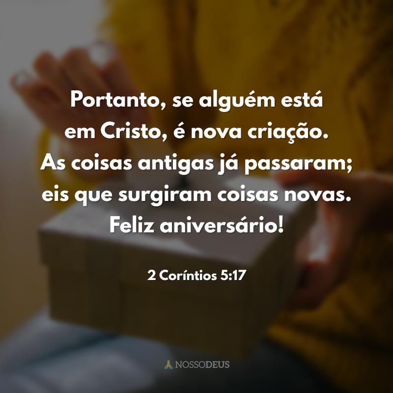 Portanto, se alguém está em Cristo, é nova criação. As coisas antigas já passaram; eis que surgiram coisas novas. Feliz aniversário!