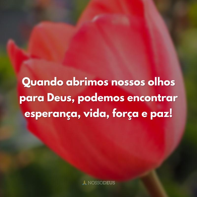 Quando abrimos nossos olhos para Deus, podemos encontrar esperança, vida, força e paz!