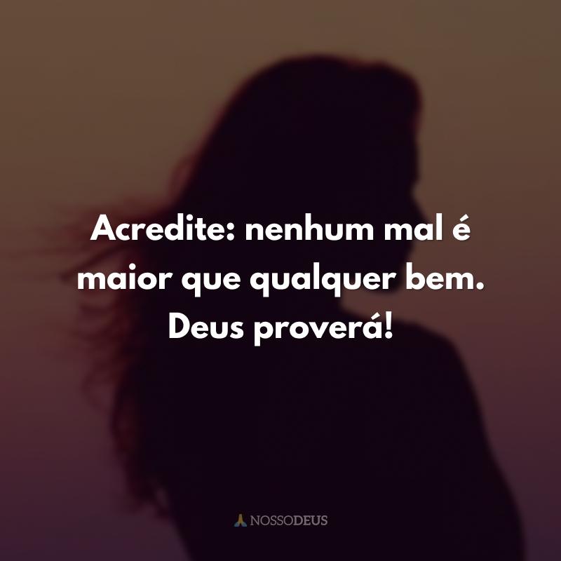 Acredite: nenhum mal é maior que qualquer bem. Deus proverá!