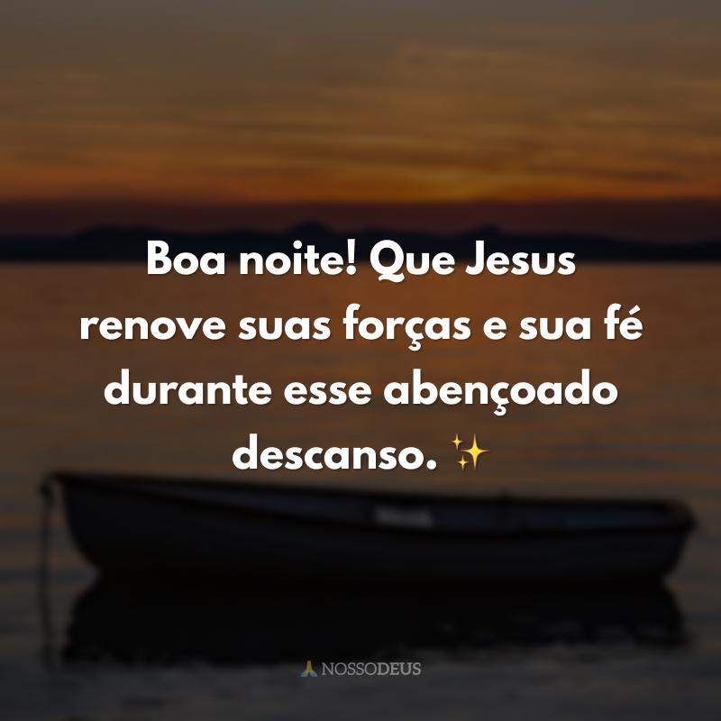 Boa noite! Que Jesus renove suas forças e sua fé durante esse abençoado descanso. ✨