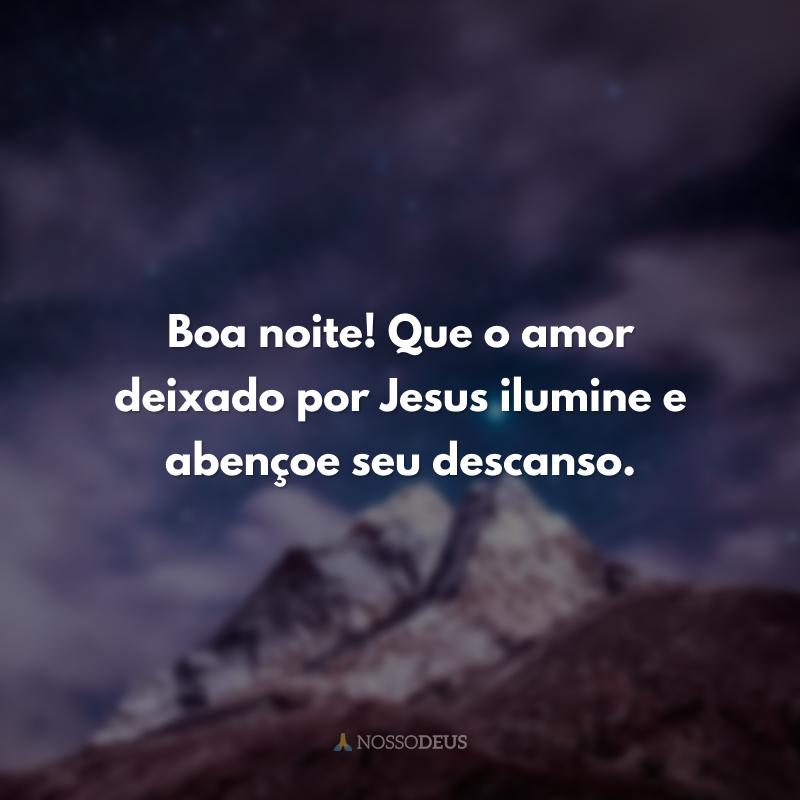 Boa noite! Que o amor deixado por Jesus ilumine e abençoe seu descanso.