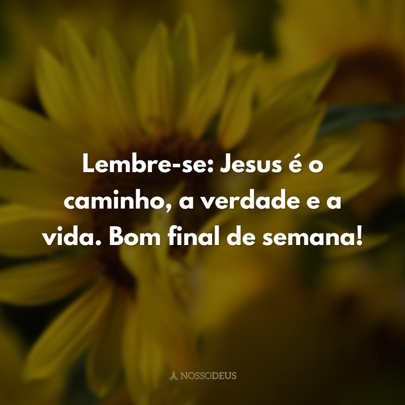 Lembre-se: Jesus é o caminho, a verdade e a vida. Bom final de semana!