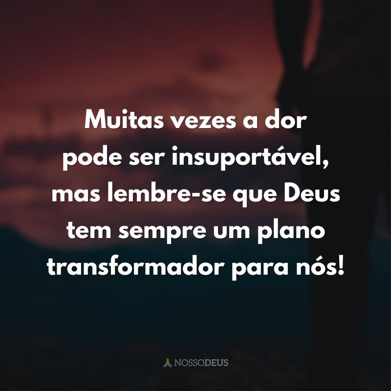 Muitas vezes a dor pode ser insuportável, mas lembre-se que Deus tem sempre um plano transformador para nós!