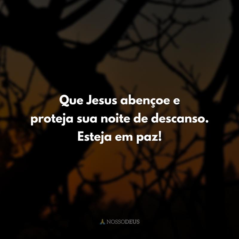 Que Jesus abençoe e proteja sua noite de descanso. Esteja em paz!