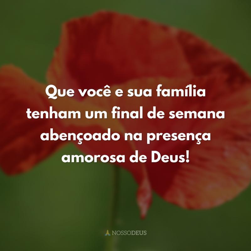 Que você e sua família tenham um final de semana abençoado na presença amorosa de Deus!