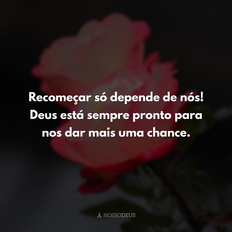 Recomeçar só depende de nós! Deus está sempre pronto para nos dar mais uma chance.
