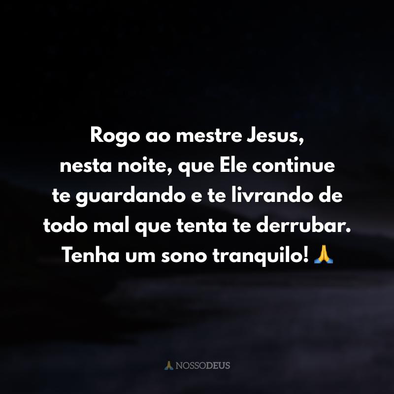 Rogo ao mestre Jesus, nesta noite, que Ele continue te guardando e te livrando de todo mal que tenta te derrubar. Tenha um sono tranquilo! 🙏