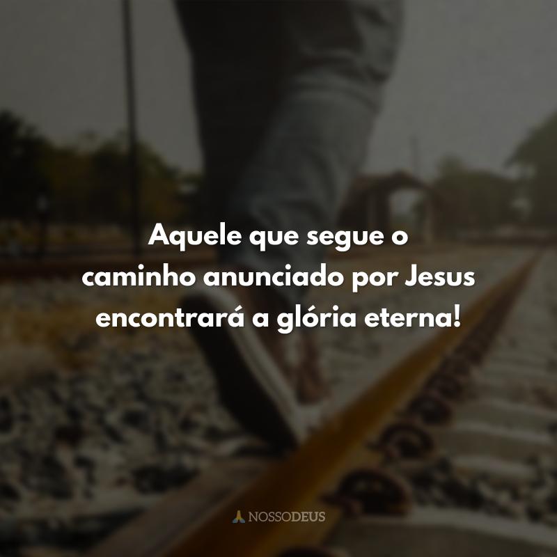 Aquele que segue o caminho anunciado por Jesus encontrará a glória eterna!