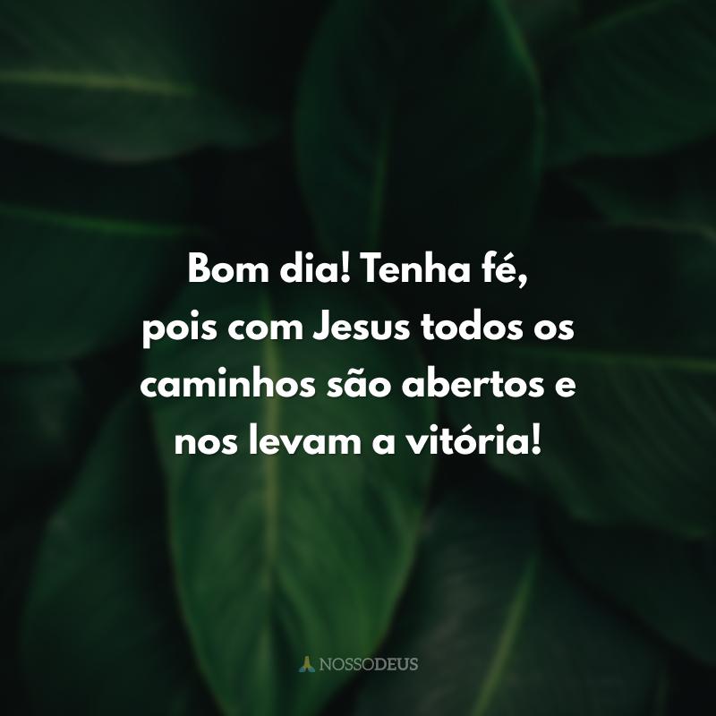 Bom dia! Tenha fé, pois com Jesus todos os caminhos são abertos e nos levam a vitória!