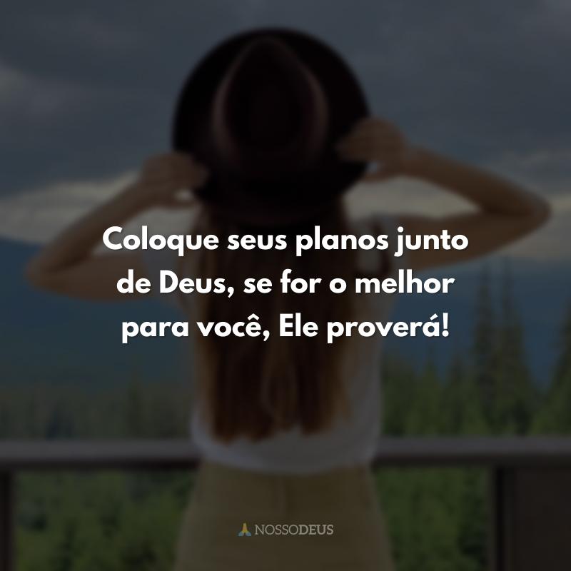 Coloque seus planos junto de Deus, se for o melhor para você, Ele proverá!