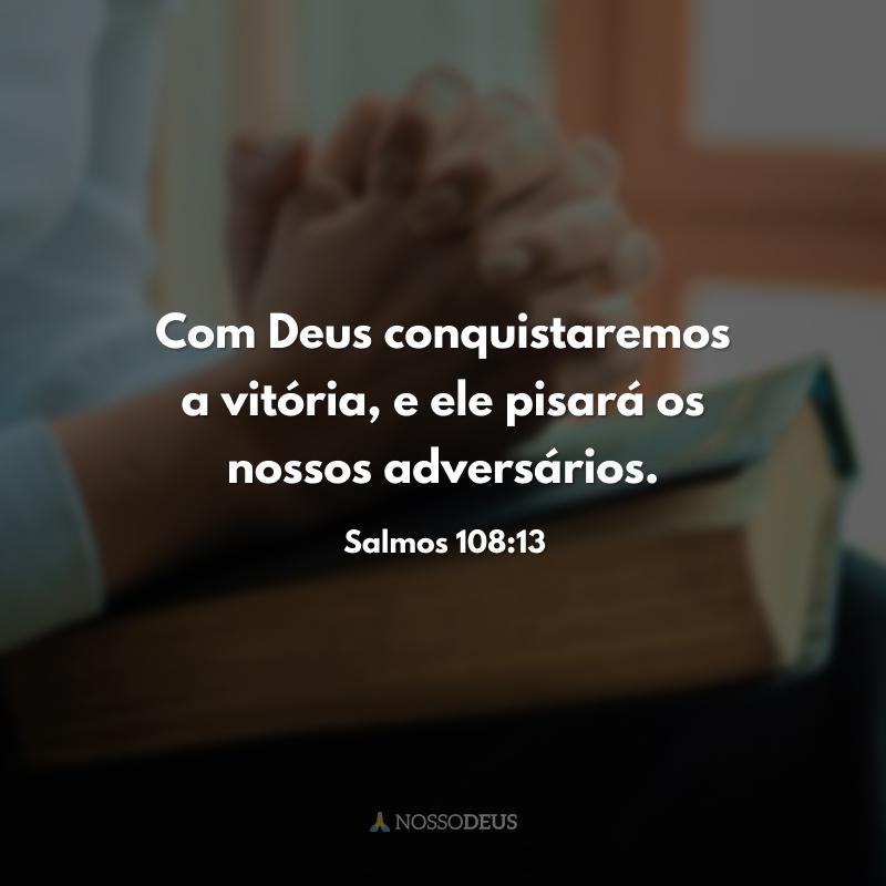 Com Deus conquistaremos a vitória, e ele pisará os nossos adversários.