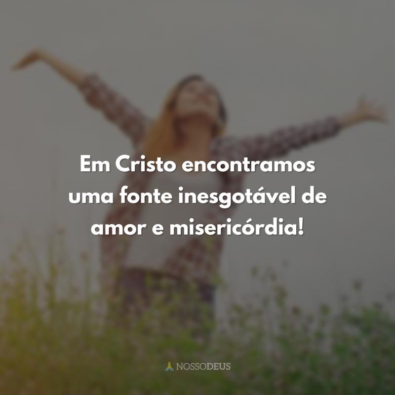 Em Cristo encontramos uma fonte inesgotável de amor e misericórdia!