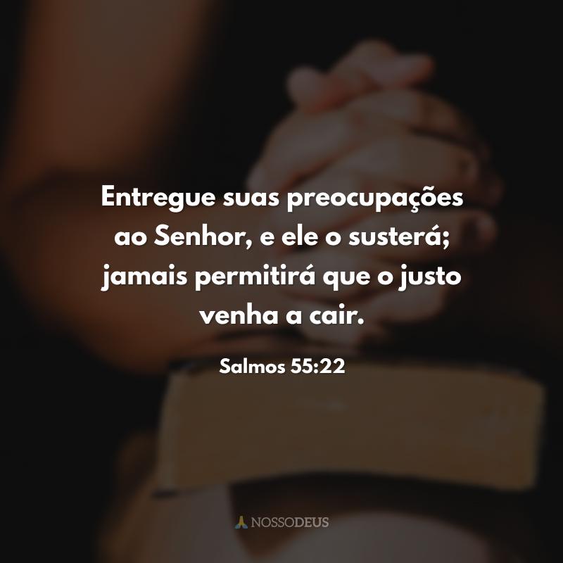 Entregue suas preocupações ao Senhor, e ele o susterá; jamais permitirá que o justo venha a cair.