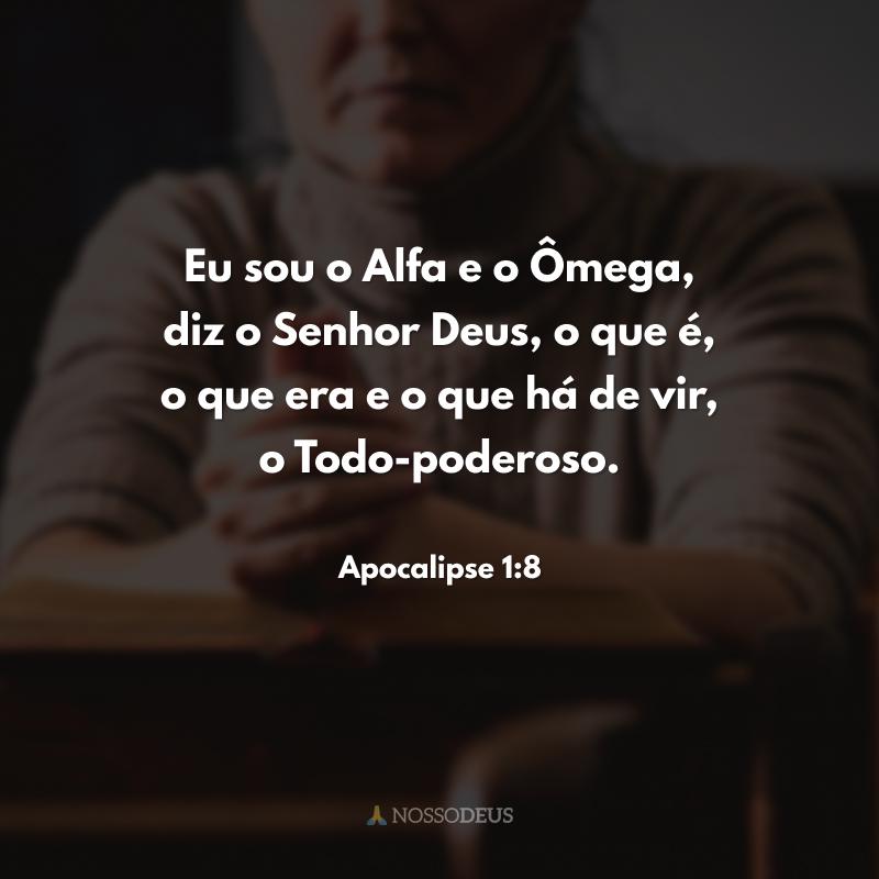 Eu sou o Alfa e o Ômega, diz o Senhor Deus, o que é, o que era e o que há de vir, o Todo-poderoso.
