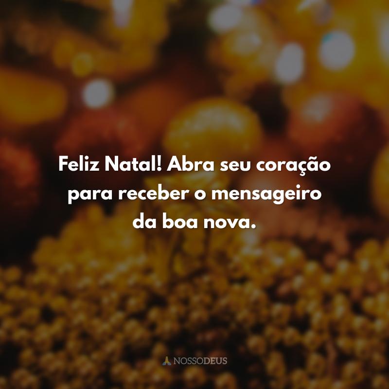 Feliz Natal! Abra seu coração para receber o mensageiro da boa nova.