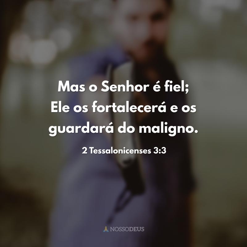 Mas o Senhor é fiel; Ele os fortalecerá e os guardará do maligno.