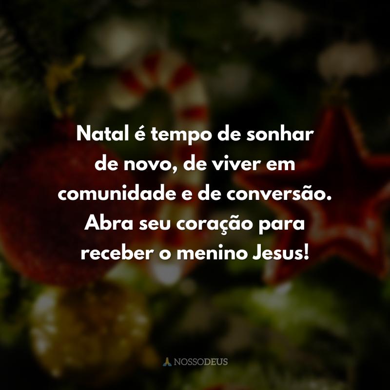 Natal é tempo de sonhar de novo, de viver em comunidade e de conversão. Abra seu coração para receber o menino Jesus!