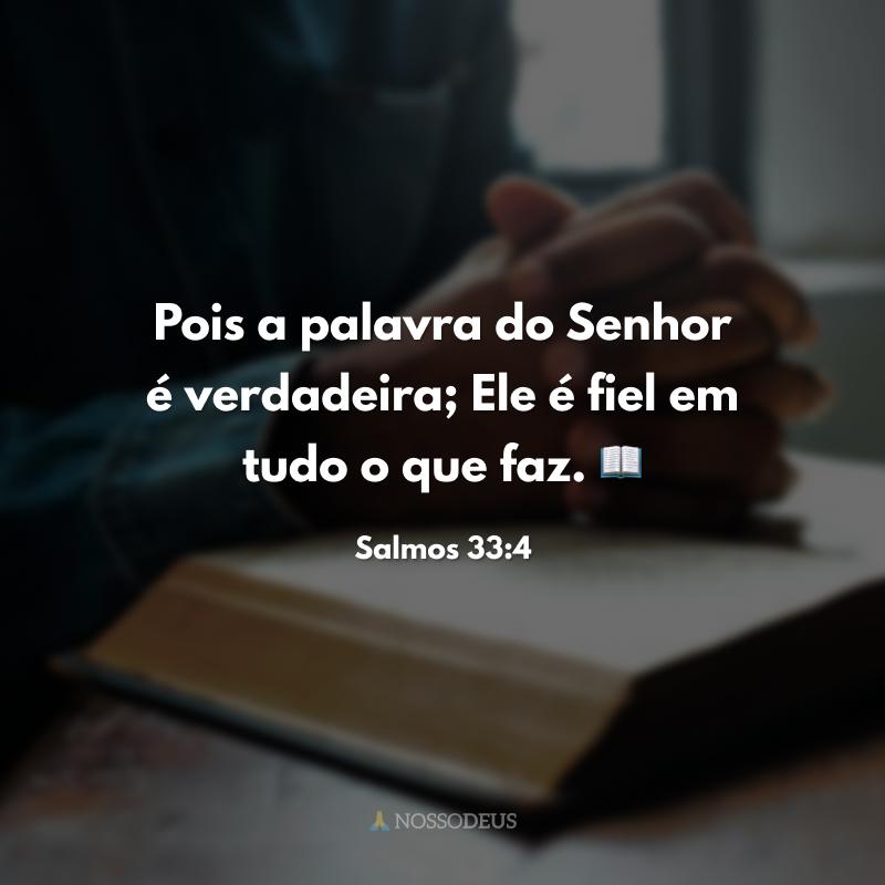 Pois a palavra do Senhor é verdadeira; Ele é fiel em tudo o que faz. 📖