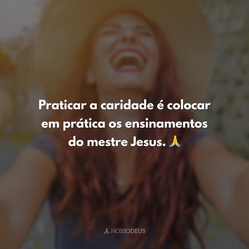 Praticar a caridade é colocar em prática os ensinamentos do mestre Jesus. 🙏