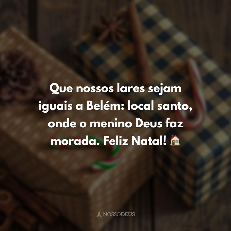 Que nossos lares sejam iguais a Belém: local santo, onde o menino Deus faz morada. Feliz Natal! 🏠