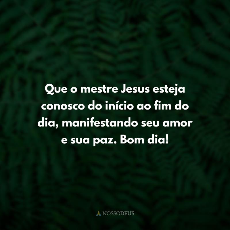 Que o mestre Jesus esteja conosco do início ao fim do dia, manifestando seu amor e sua paz. Bom dia!