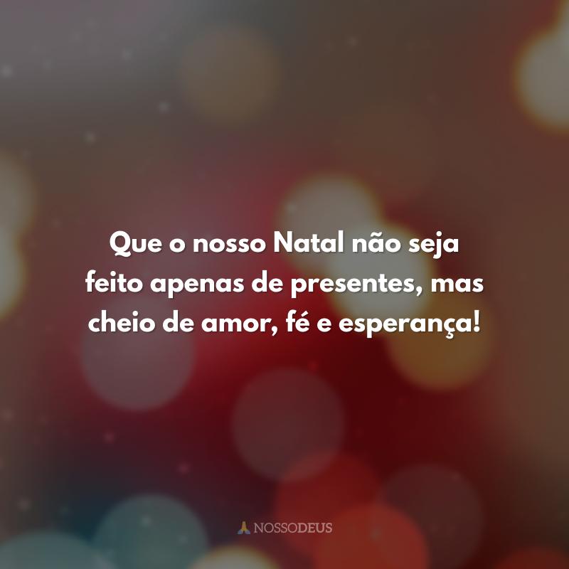 Que o nosso Natal não seja feito apenas de presentes, mas cheio de amor, fé e esperança!