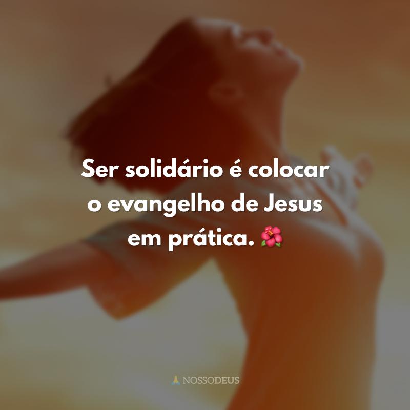 Ser solidário é colocar o evangelho de Jesus em prática. 🌺