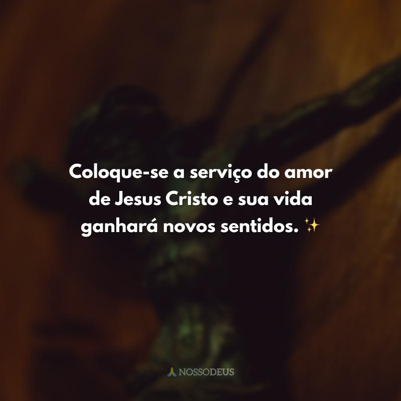Coloque-se a serviço do amor de Jesus Cristo e sua vida ganhará novos sentidos. ✨