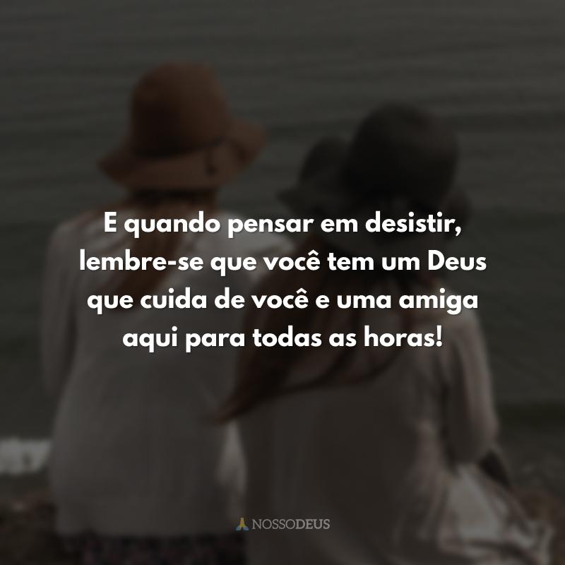 E quando pensar em desistir, lembre-se que você tem um Deus que cuida de você e uma amiga aqui para todas as horas!