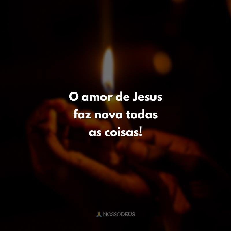 O amor de Jesus faz nova todas as coisas!