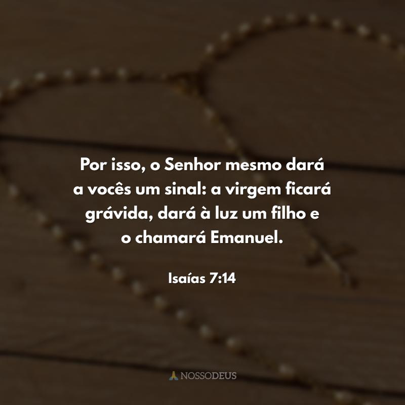 Por isso, o Senhor mesmo dará a vocês um sinal: a virgem ficará grávida, dará à luz um filho e o chamará Emanuel.