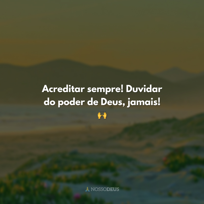 Acreditar sempre! Duvidar do poder de Deus, jamais! 🙌