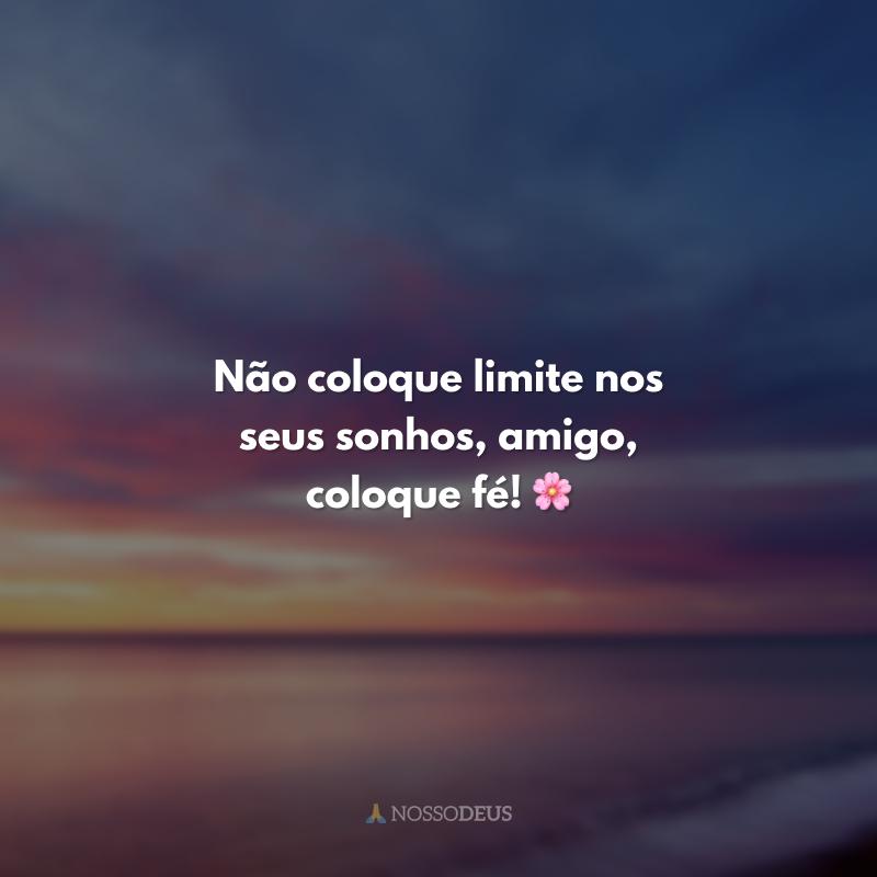 Não coloque limite nos seus sonhos, amigo, coloque fé! 🌸