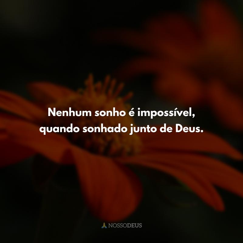 Nenhum sonho é impossível, quando sonhado junto de Deus.
