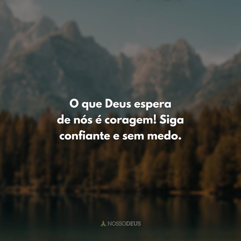 O que Deus espera de nós é coragem! Siga confiante e sem medo.