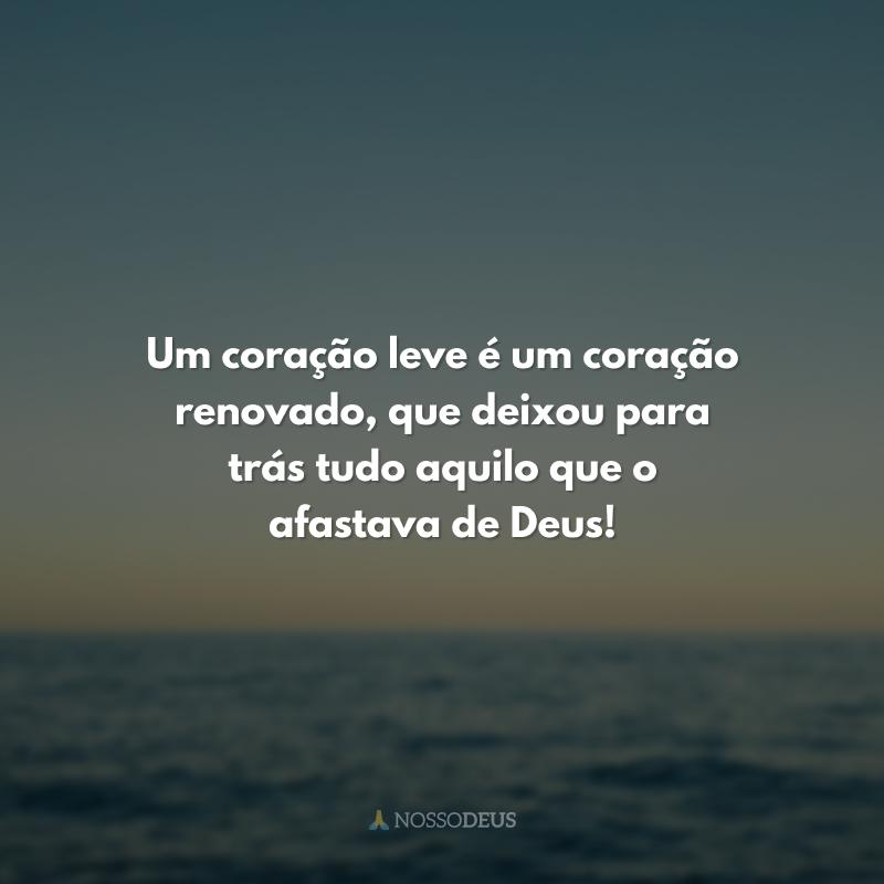 Um coração leve é um coração renovado, que deixou para trás tudo aquilo que o afastava de Deus!
