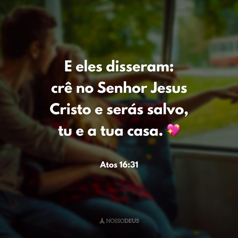 E eles disseram: crê no Senhor Jesus Cristo e serás salvo, tu e a tua casa. 💖