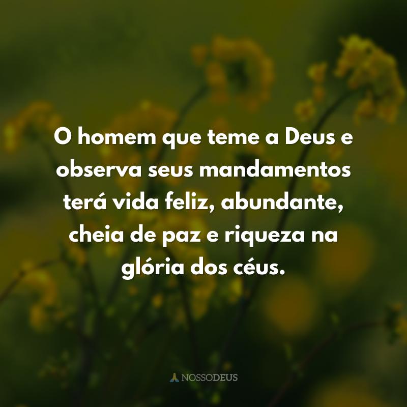 O homem que teme a Deus e observa seus mandamentos terá vida feliz, abundante, cheia de paz e riqueza na glória dos céus.