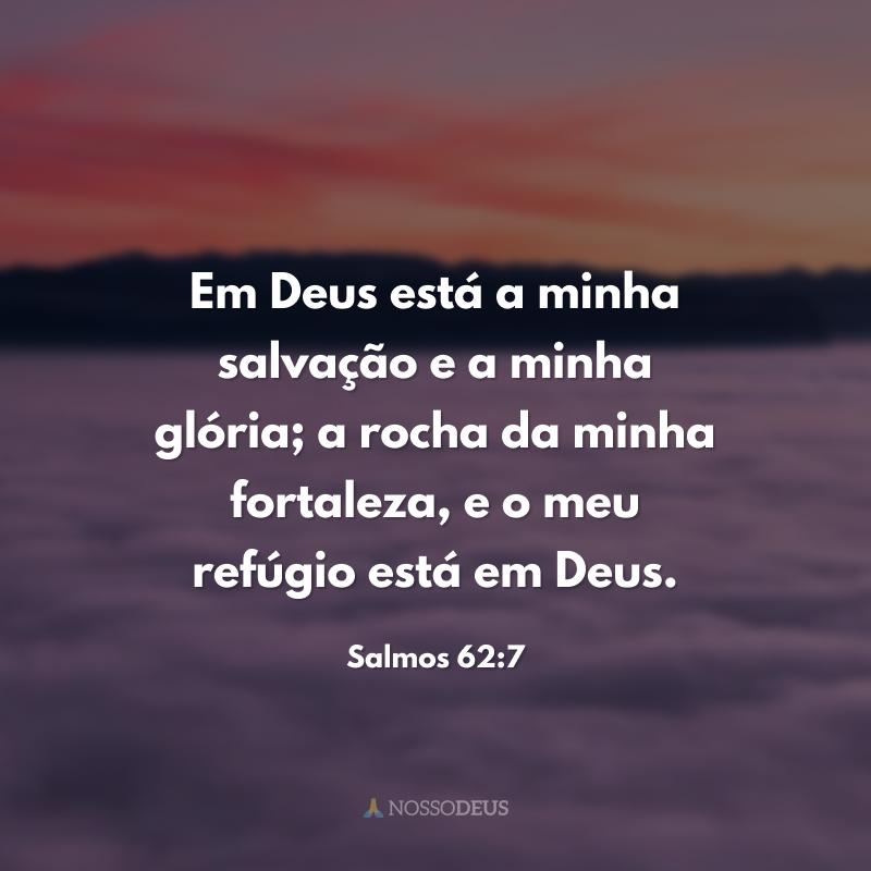 Em Deus está a minha salvação e a minha glória; a rocha da minha fortaleza, e o meu refúgio está em Deus.